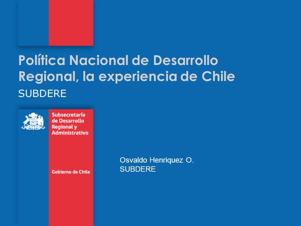 Política Nacional de Desarrollo Regional, la experiencia de Chile SUBDERE Osvaldo Henriquez O. SUBDERE