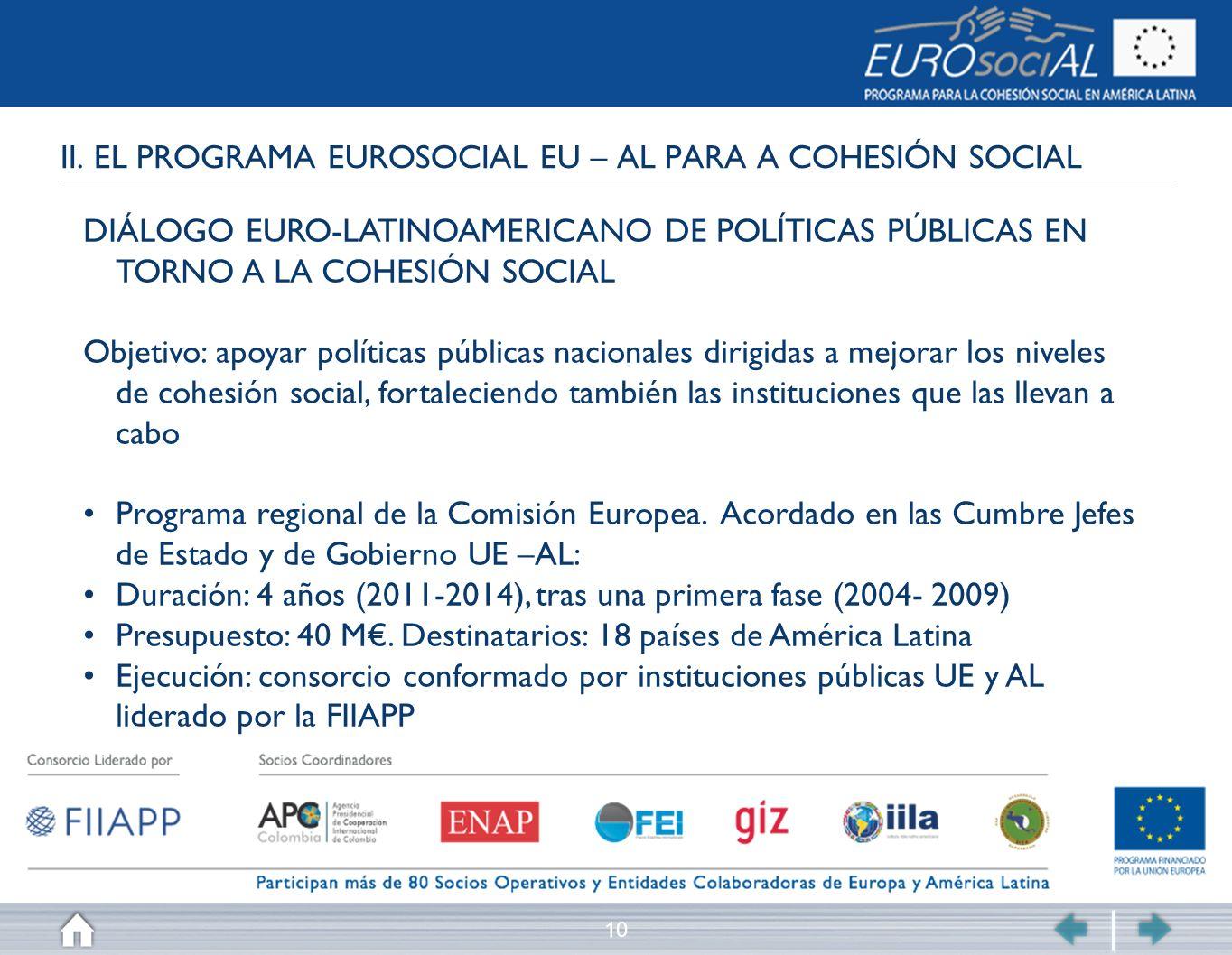 10 II. EL PROGRAMA EUROSOCIAL EU – AL PARA A COHESIÓN SOCIAL DIÁLOGO EURO-LATINOAMERICANO DE POLÍTICAS PÚBLICAS EN TORNO A LA COHESIÓN SOCIAL Objetivo