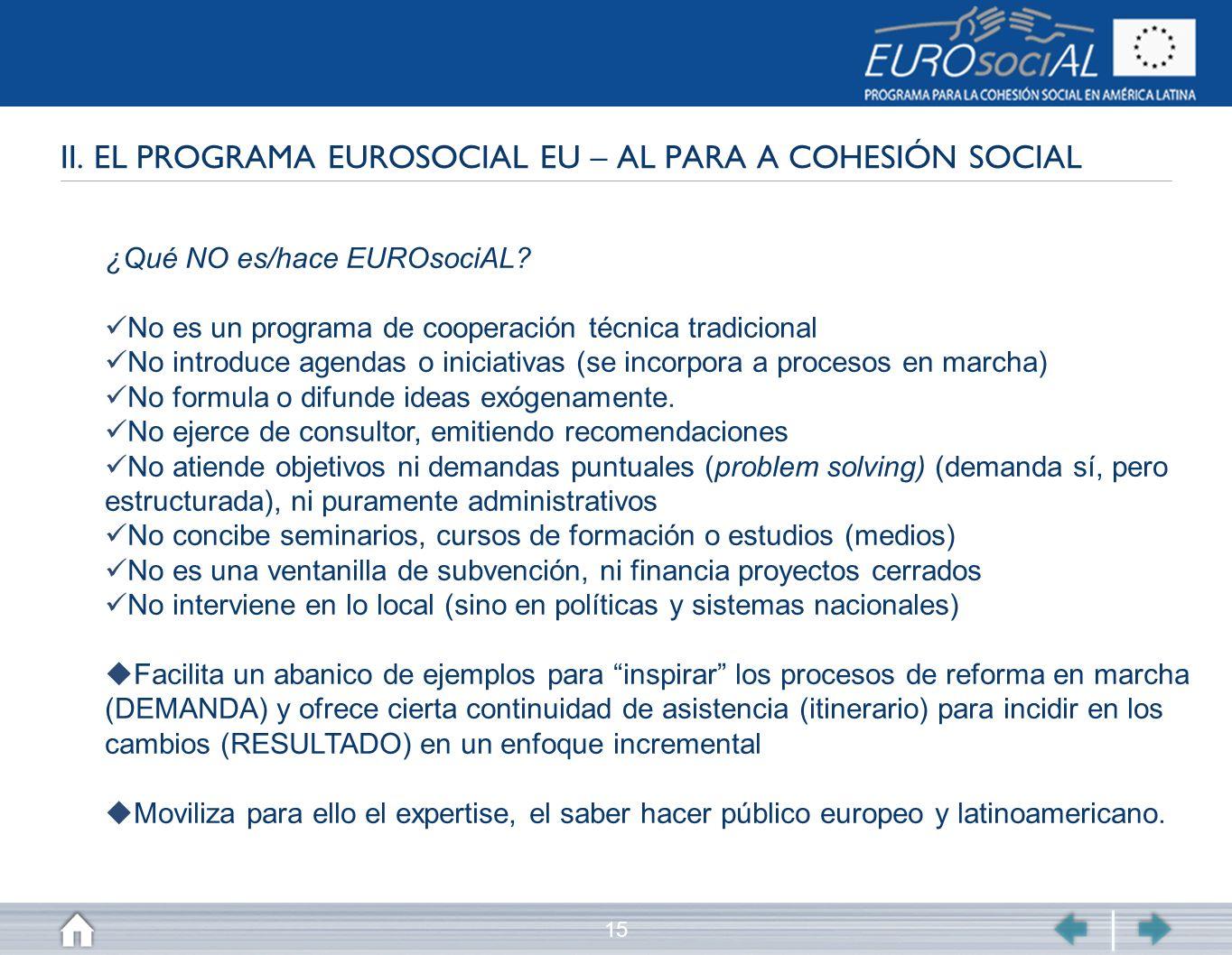 15 II. EL PROGRAMA EUROSOCIAL EU – AL PARA A COHESIÓN SOCIAL ¿Qué NO es/hace EUROsociAL? No es un programa de cooperación técnica tradicional No intro