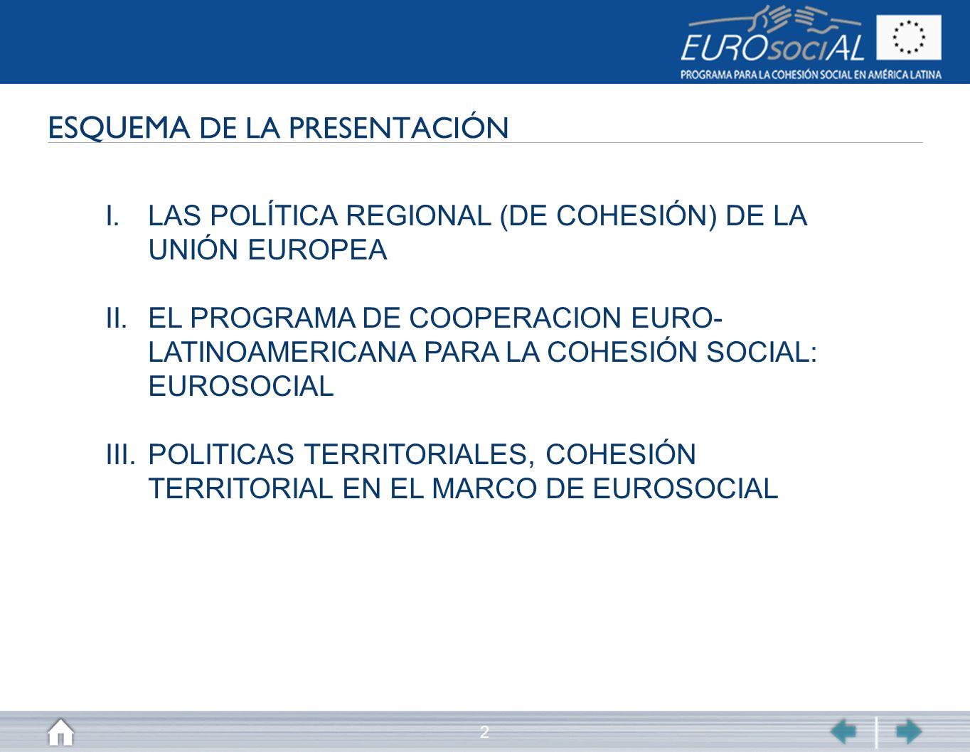 2 ESQUEMA DE LA PRESENTACIÓN I.LAS POLÍTICA REGIONAL (DE COHESIÓN) DE LA UNIÓN EUROPEA II.EL PROGRAMA DE COOPERACION EURO- LATINOAMERICANA PARA LA COH