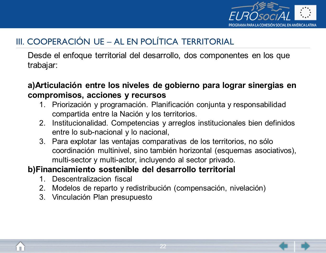 22 III. COOPERACIÓN UE – AL EN POLÍTICA TERRITORIAL Desde el enfoque territorial del desarrollo, dos componentes en los que trabajar: a)Articulación e