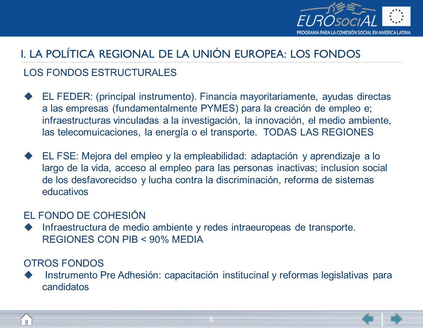 6 I. LA POLÍTICA REGIONAL DE LA UNIÓN EUROPEA: LOS FONDOS LOS FONDOS ESTRUCTURALES EL FEDER: (principal instrumento). Financia mayoritariamente, ayuda