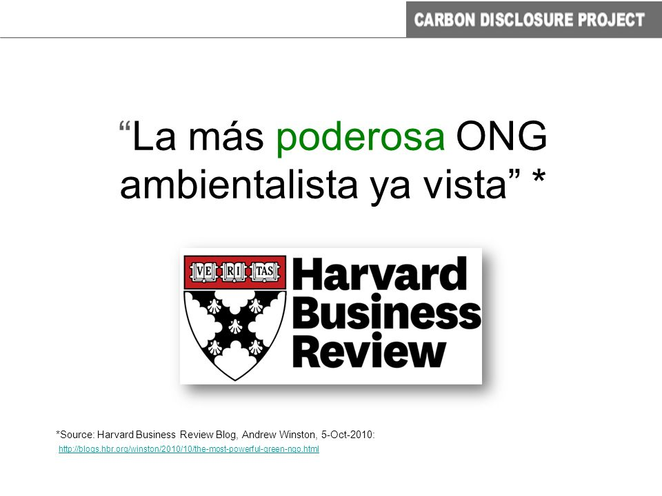 The Most Powerful Green NGO You ve Never Heard Of Harvard Business Review Blog, 5 October 2010 La más poderosa ONG ambientalista ya vista * *Source: Harvard Business Review Blog, Andrew Winston, 5-Oct-2010: http://blogs.hbr.org/winston/2010/10/the-most-powerful-green-ngo.html