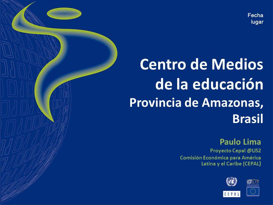 Centro de Medios de la educación Provincia de Amazonas, Brasil Paulo Lima Proyecto Cepal @LIS2 Comisión Económica para América Latina y el Caribe (CEP
