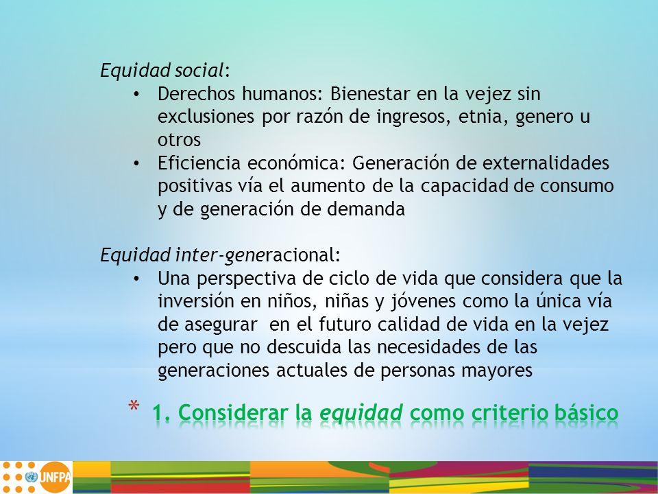 Equidad social: Derechos humanos: Bienestar en la vejez sin exclusiones por razón de ingresos, etnia, genero u otros Eficiencia económica: Generación