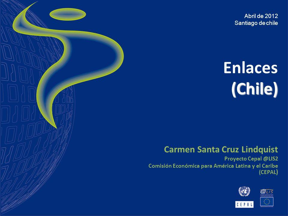 Enlaces(Chile) Carmen Santa Cruz Lindquist Proyecto Cepal @LIS2 Comisión Económica para América Latina y el Caribe (CEPAL ) Abril de 2012 Santiago de chile