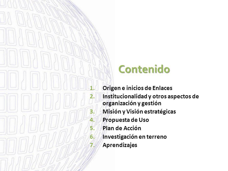 Contenido 1.Origen e inicios de Enlaces 2.Institucionalidad y otros aspectos de organización y gestión 3.Misión y Visión estratégicas 4.Propuesta de Uso 5.Plan de Acción 6.Investigación en terreno 7.Aprendizajes