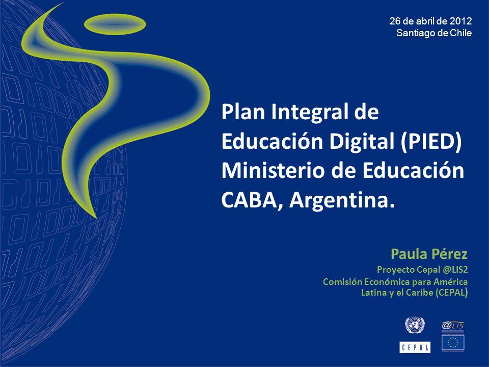 Plan Integral de Educación Digital (PIED) Ministerio de Educación CABA, Argentina. Paula Pérez Proyecto Cepal @LIS2 Comisión Económica para América La