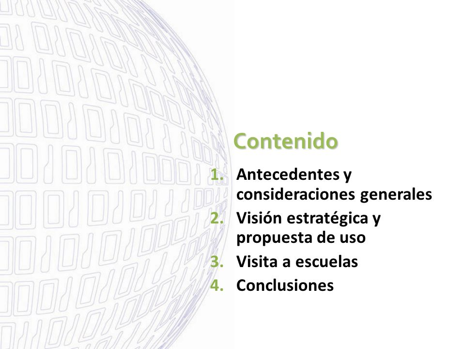 Contenido Contenido 1.Antecedentes y consideraciones generales 2.Visión estratégica y propuesta de uso 3.Visita a escuelas 4.Conclusiones