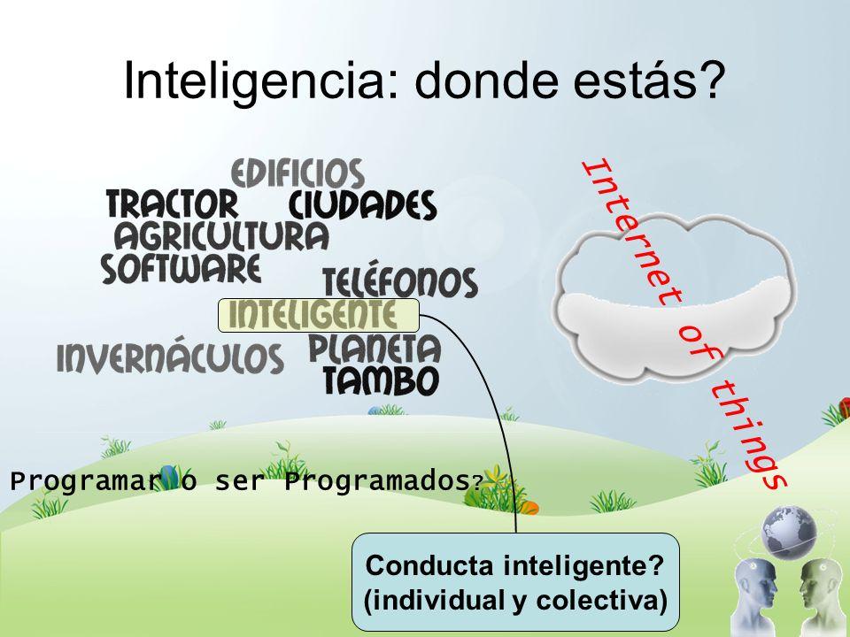 Inteligencia: donde estás? Internet of things Programar o ser Programados ? Conducta inteligente? (individual y colectiva)