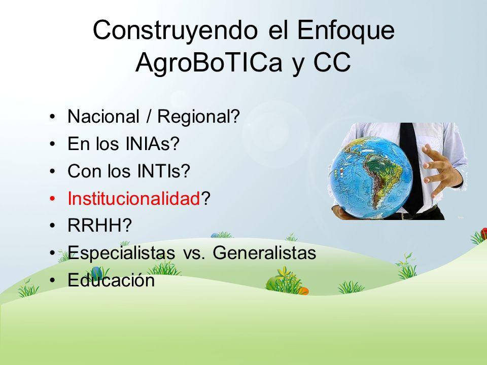 Construyendo el Enfoque AgroBoTICa y CC Nacional / Regional? En los INIAs? Con los INTIs? Institucionalidad? RRHH? Especialistas vs. Generalistas Educ