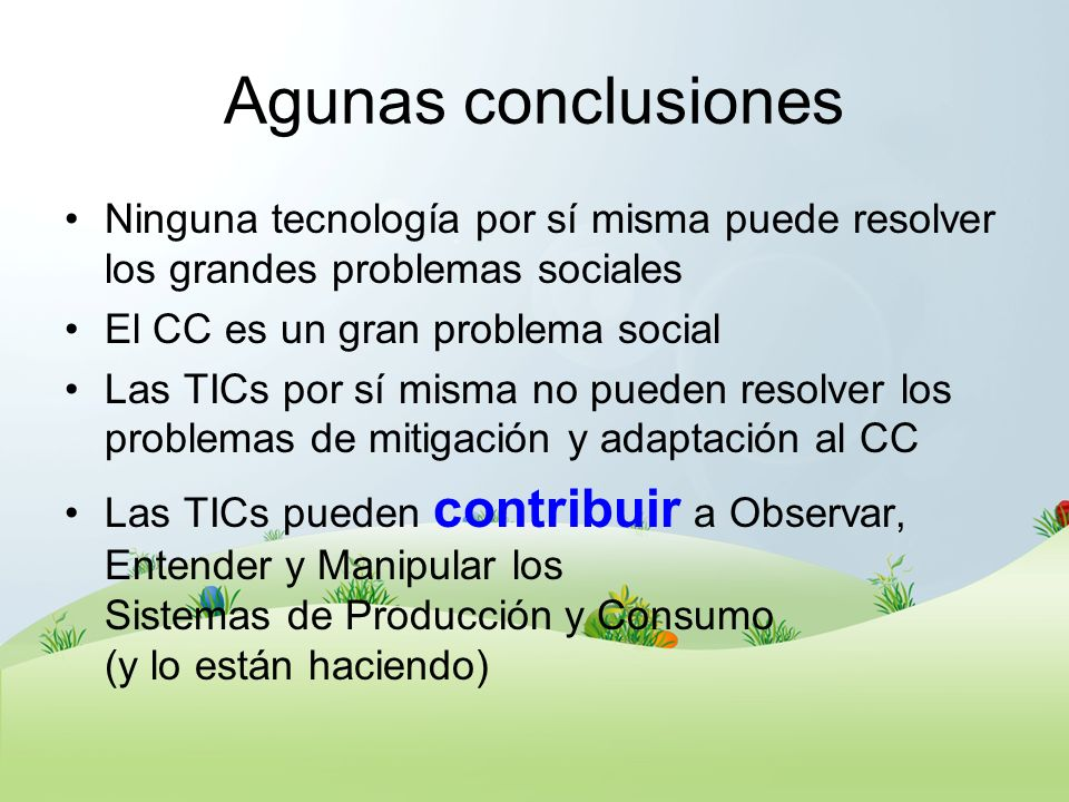 Agunas conclusiones Ninguna tecnología por sí misma puede resolver los grandes problemas sociales El CC es un gran problema social Las TICs por sí mis
