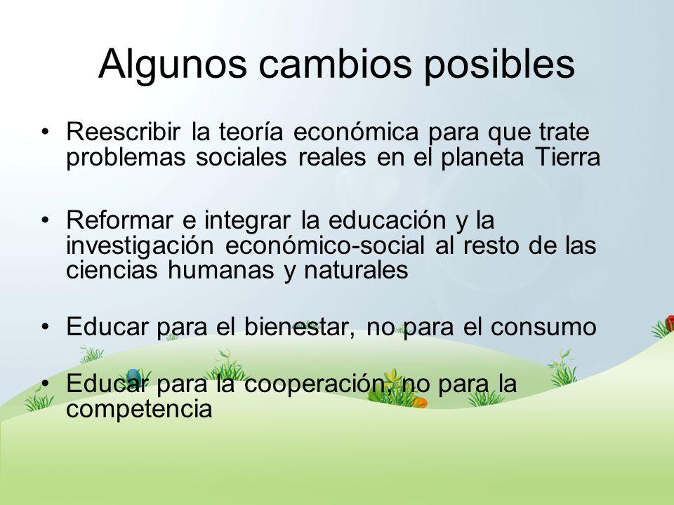 Algunos cambios posibles Reescribir la teoría económica para que trate problemas sociales reales en el planeta Tierra Reformar e integrar la educación