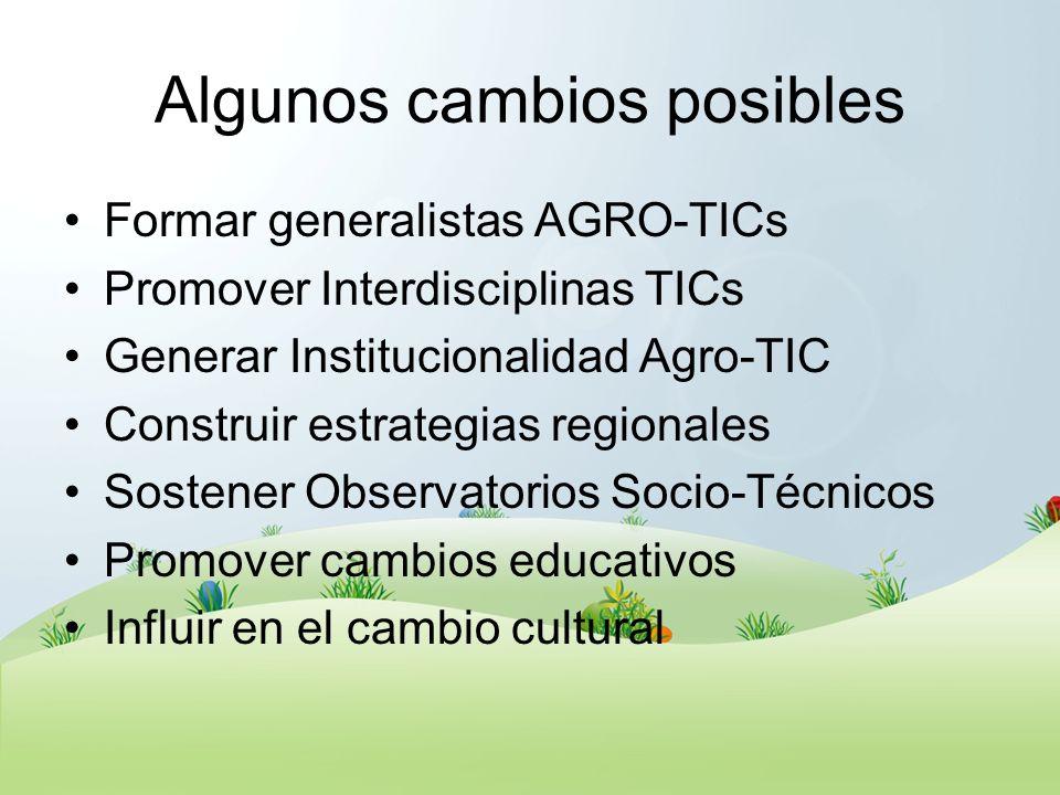 Algunos cambios posibles Formar generalistas AGRO-TICs Promover Interdisciplinas TICs Generar Institucionalidad Agro-TIC Construir estrategias regiona