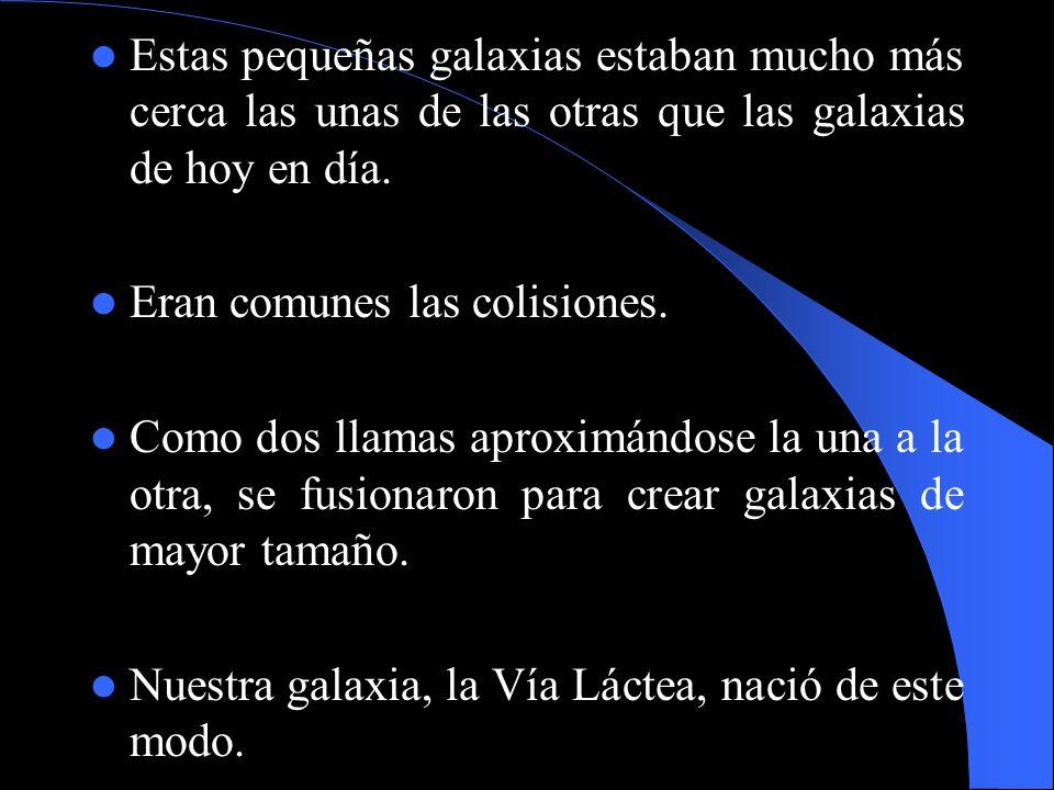 Estas pequeñas galaxias estaban mucho más cerca las unas de las otras que las galaxias de hoy en día. Eran comunes las colisiones. Como dos llamas apr