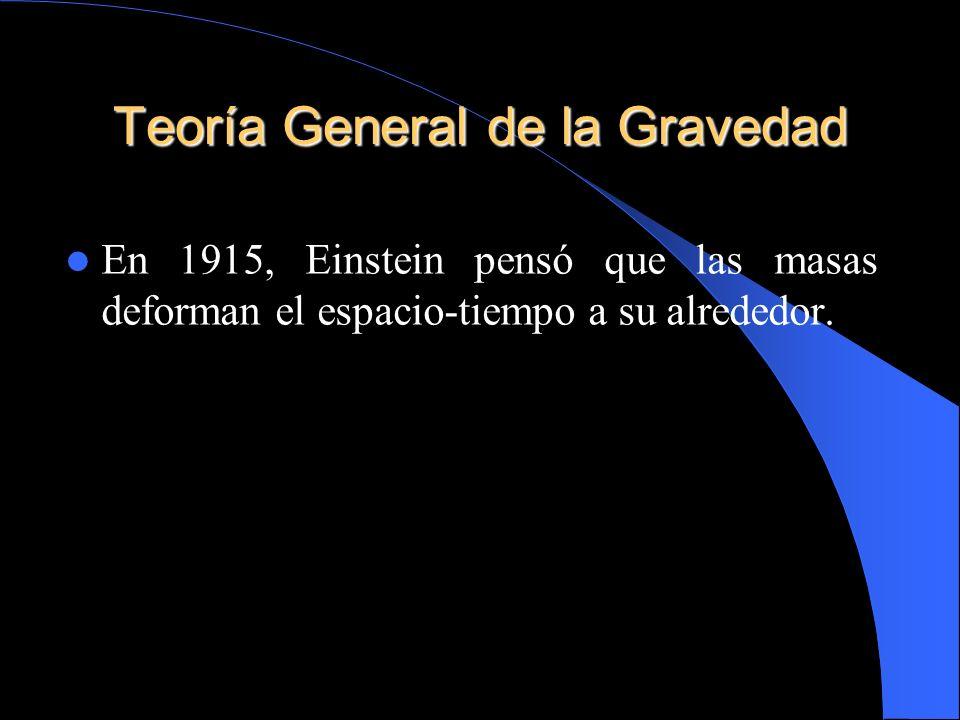 Teoría General de la Gravedad En 1915, Einstein pensó que las masas deforman el espacio-tiempo a su alrededor.