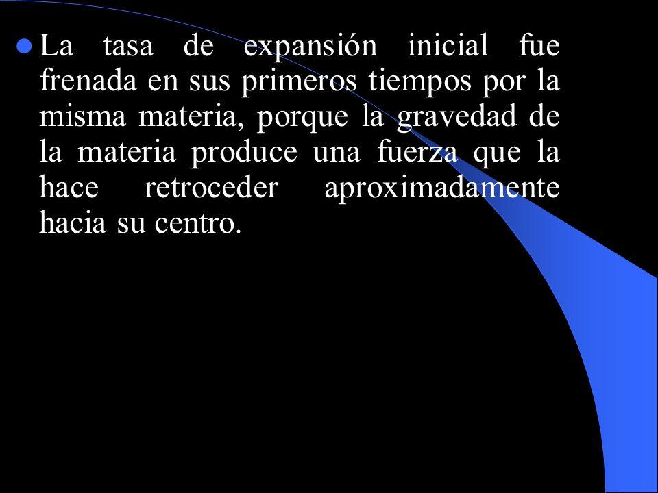 La tasa de expansión inicial fue frenada en sus primeros tiempos por la misma materia, porque la gravedad de la materia produce una fuerza que la hace