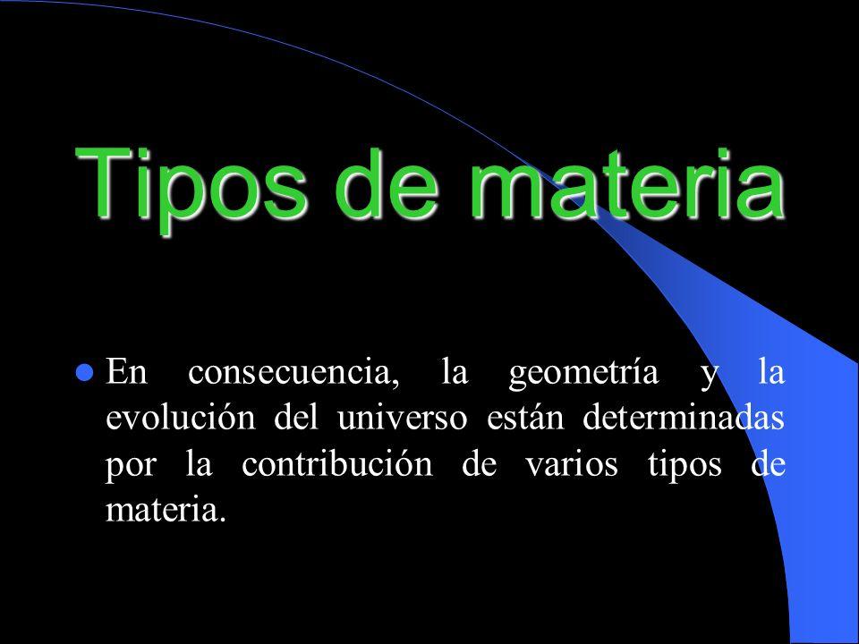 Tipos de materia En consecuencia, la geometría y la evolución del universo están determinadas por la contribución de varios tipos de materia.