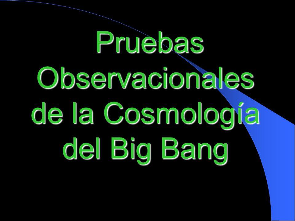 Pruebas Observacionales de la Cosmología del Big Bang Pruebas Observacionales de la Cosmología del Big Bang