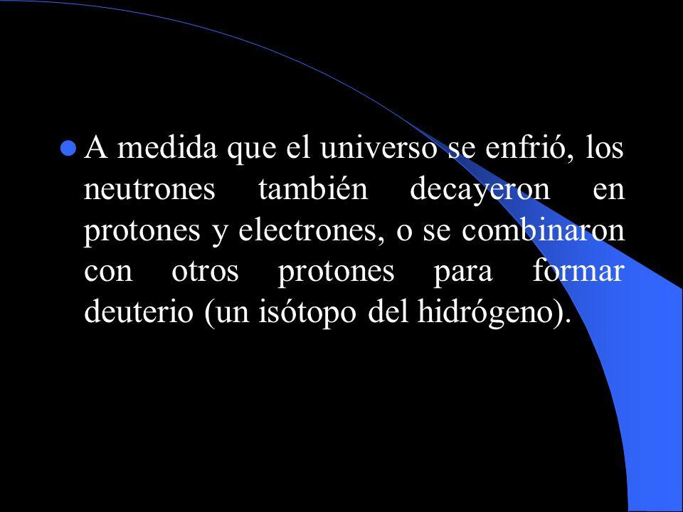 A medida que el universo se enfrió, los neutrones también decayeron en protones y electrones, o se combinaron con otros protones para formar deuterio