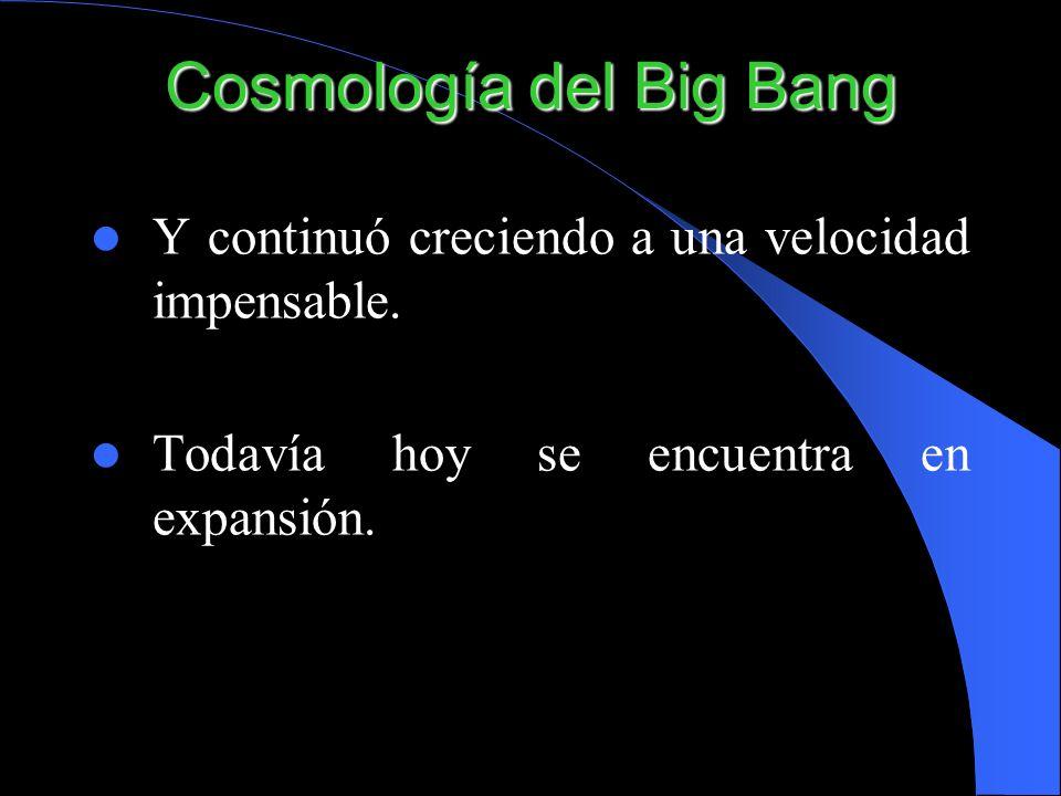 Cosmología del Big Bang Y continuó creciendo a una velocidad impensable. Todavía hoy se encuentra en expansión.