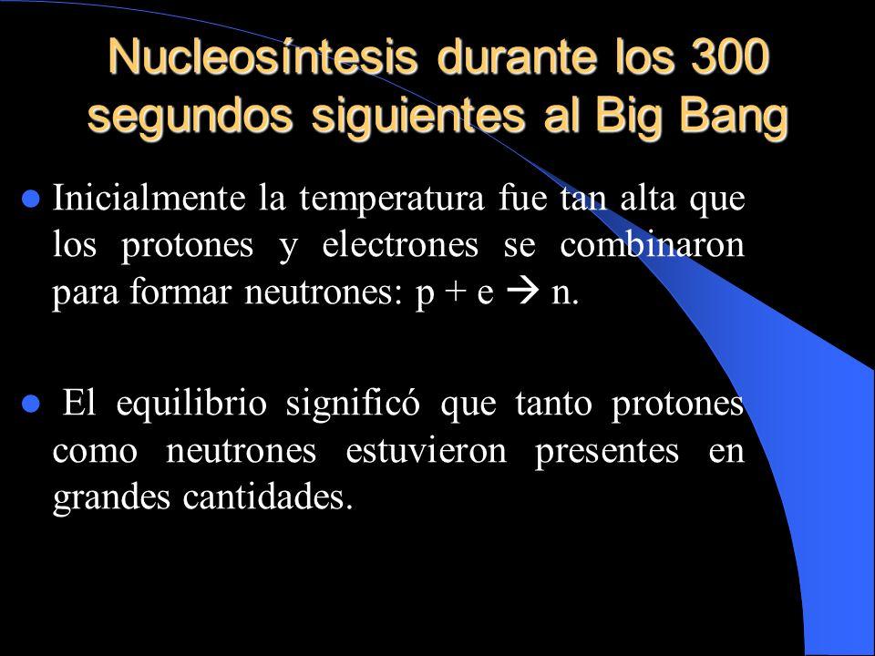 Nucleosíntesis durante los 300 segundos siguientes al Big Bang Inicialmente la temperatura fue tan alta que los protones y electrones se combinaron pa