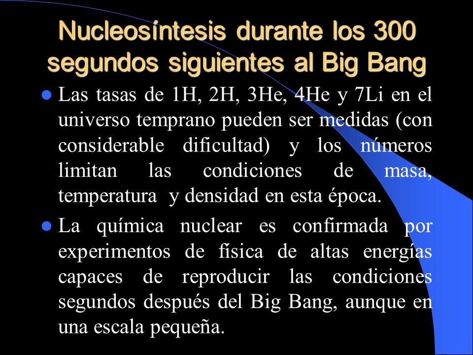 Nucleosíntesis durante los 300 segundos siguientes al Big Bang Las tasas de 1H, 2H, 3He, 4He y 7Li en el universo temprano pueden ser medidas (con con