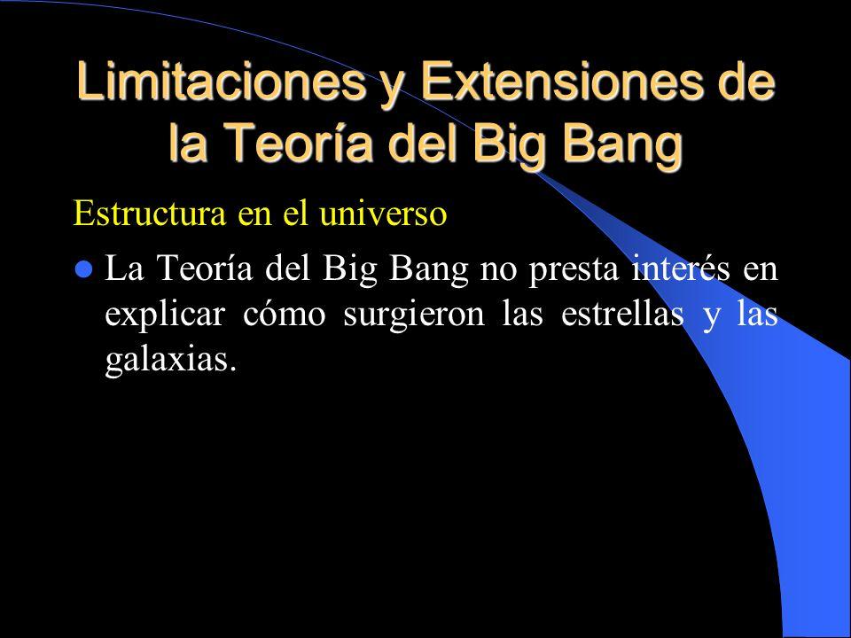 Estructura en el universo La Teoría del Big Bang no presta interés en explicar cómo surgieron las estrellas y las galaxias.
