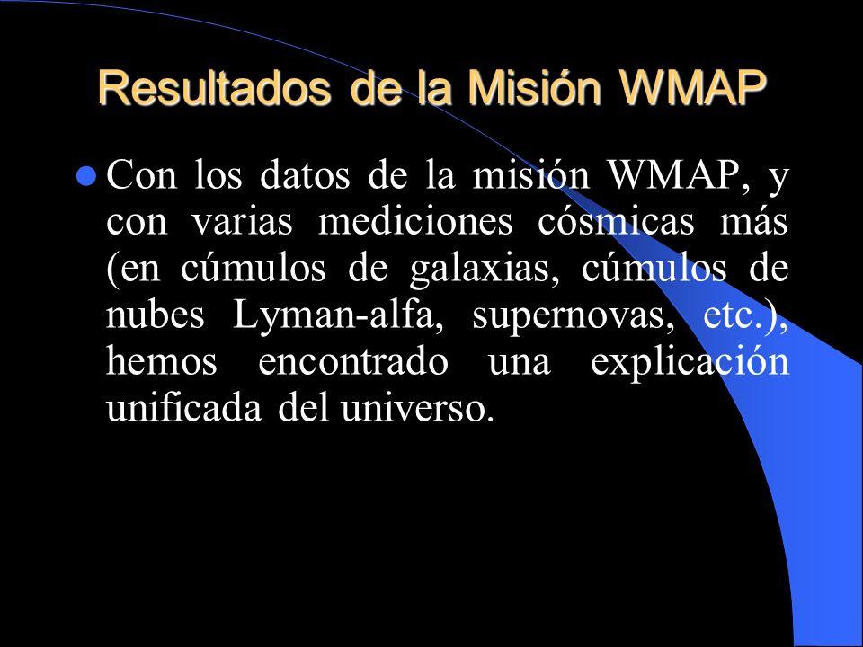 Resultados de la Misión WMAP Con los datos de la misión WMAP, y con varias mediciones cósmicas más (en cúmulos de galaxias, cúmulos de nubes Lyman-alf