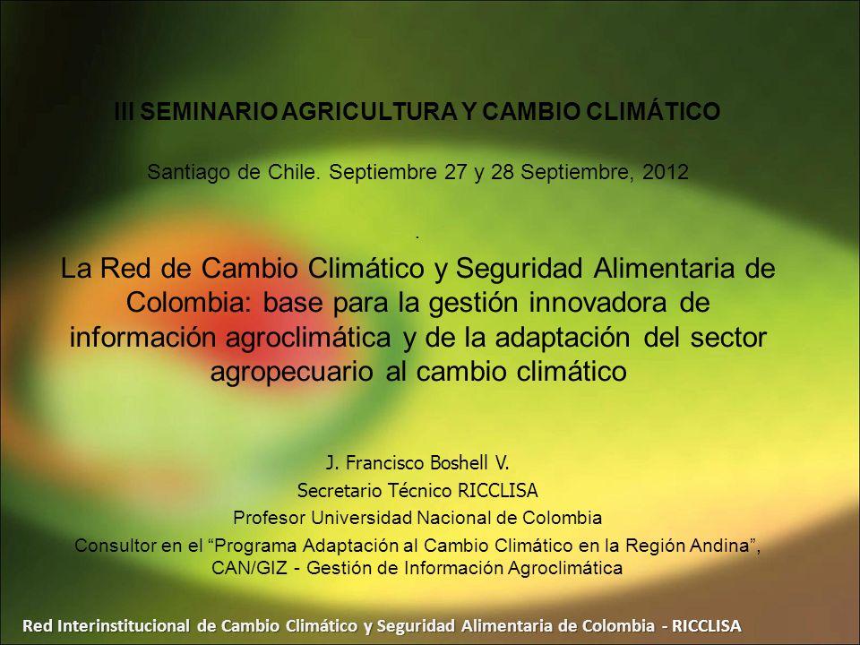 Red Interinstitucional de Cambio Climático y Seguridad Alimentaria de Colombia - RICCLISA III SEMINARIO AGRICULTURA Y CAMBIO CLIMÁTICO Santiago de Chi