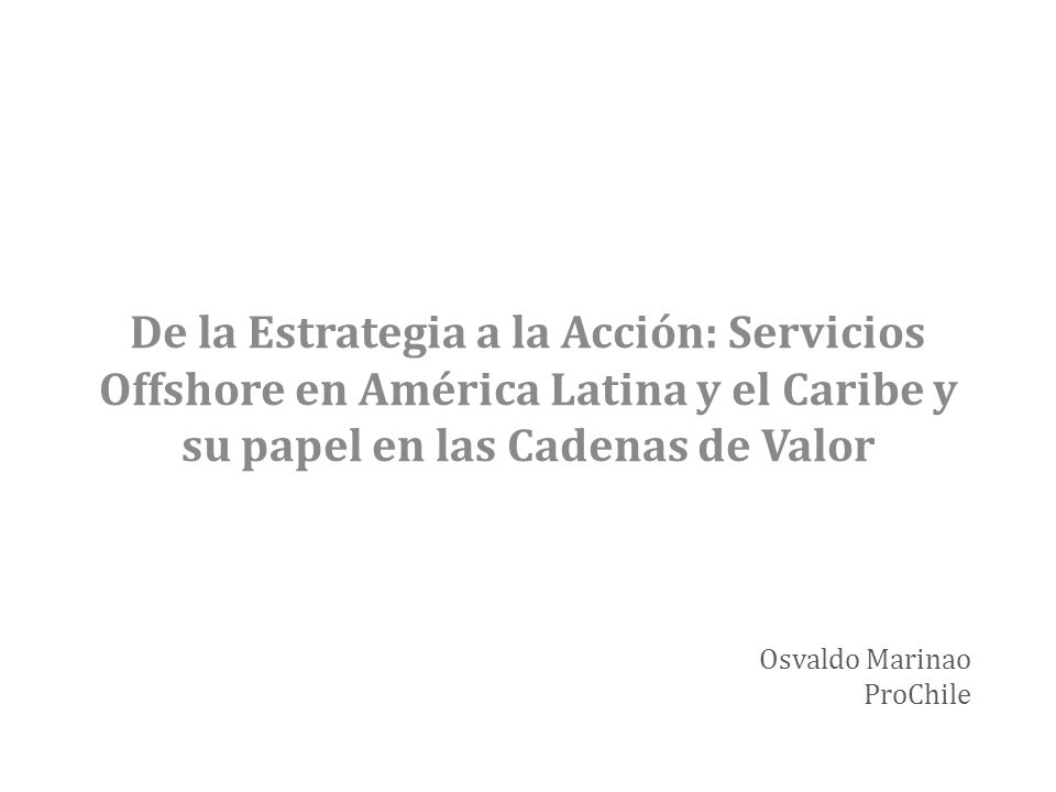 Chile: su inclusión en las cadenas de valor de Servicios Offshore En el caso de la industria de servicios (offshoring), avances (años 2000) liderados por pp activas abocadas a estos sectores Antecedente: programa de inversiones high Tech Serv.