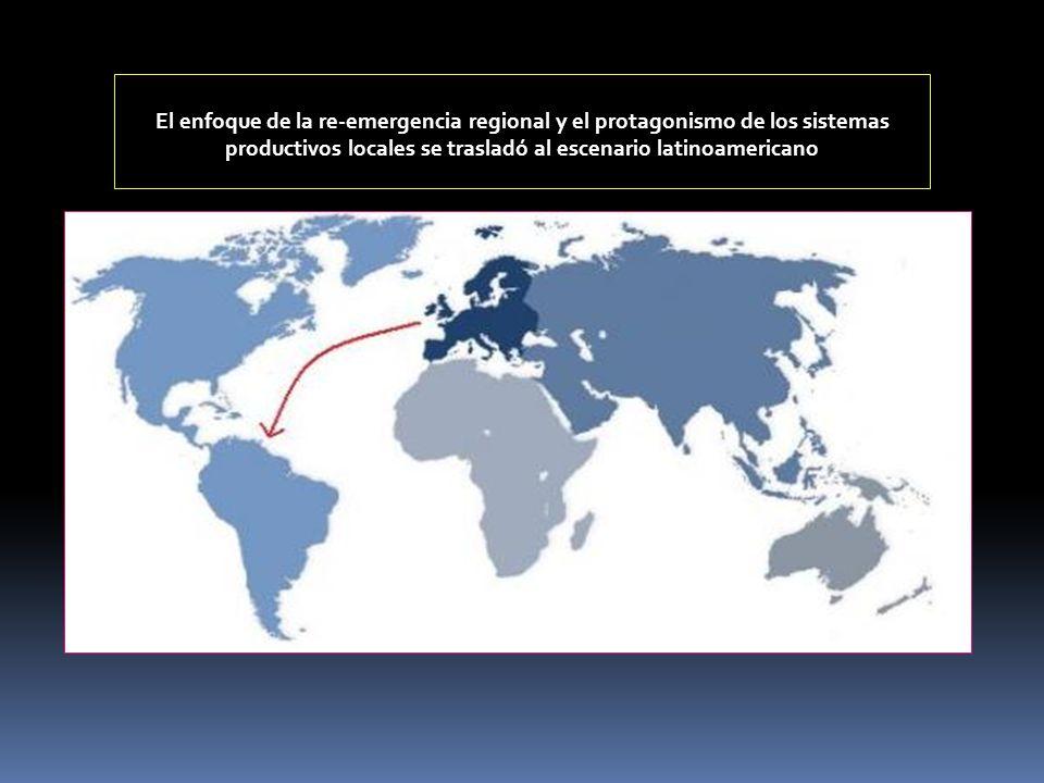 El enfoque de la re-emergencia regional y el protagonismo de los sistemas productivos locales se trasladó al escenario latinoamericano