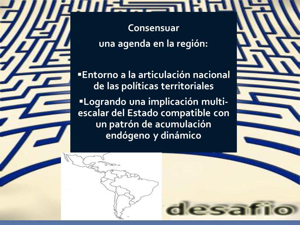 Consensuar una agenda en la región: Entorno a la articulación nacional de las políticas territoriales Logrando una implicación multi- escalar del Esta