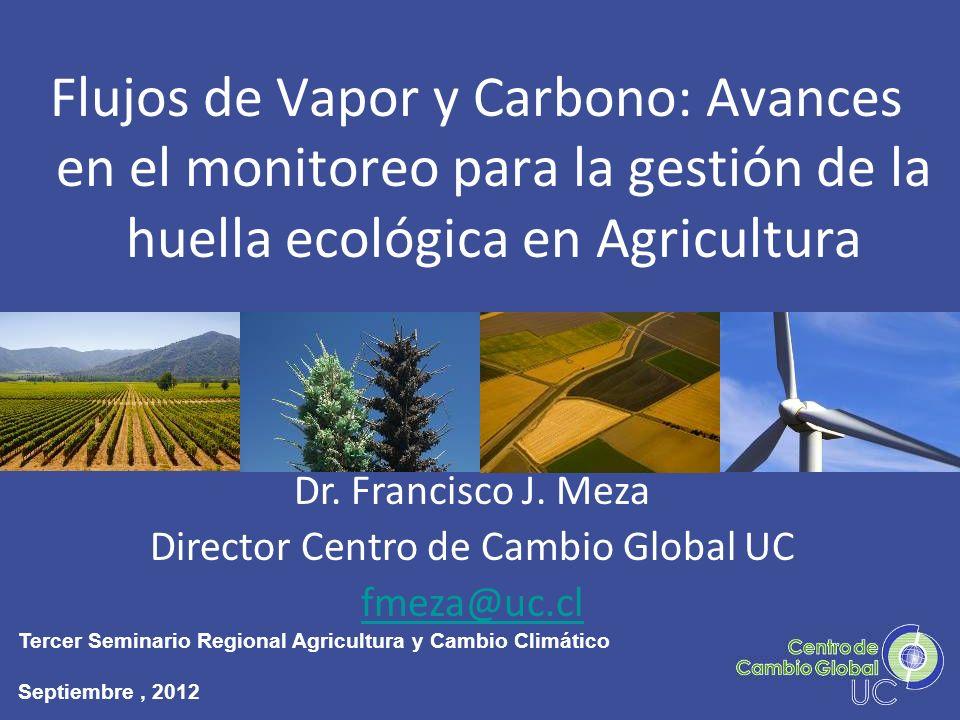 Flujos de Vapor y Carbono: Avances en el monitoreo para la gestión de la huella ecológica en Agricultura Dr. Francisco J. Meza Director Centro de Camb