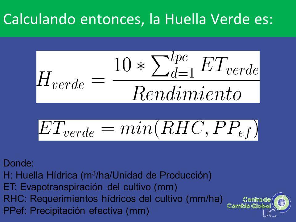 Donde: H: Huella Hídrica (m 3 /ha/Unidad de Producción) ET: Evapotranspiración del cultivo (mm) RHC: Requerimientos hídricos del cultivo (mm/ha) PPef: