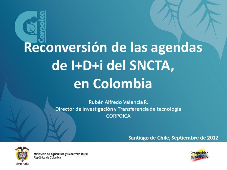 Reconversión de las agendas de I+D+i del SNCTA, en Colombia Rubén Alfredo Valencia R. Director de Investigación y Transferencia de tecnología CORPOICA
