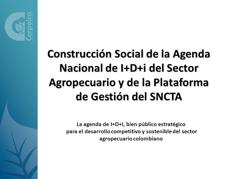 Construcción Social de la Agenda Nacional de I+D+i del Sector Agropecuario y de la Plataforma de Gestión del SNCTA La agenda de I+D+I, bien público es