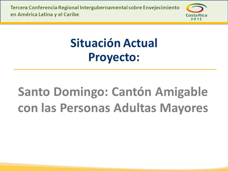 Tercera Conferencia Regional Intergubernamental sobre Envejecimiento en América Latina y el Caribe Situación Actual Proyecto: Santo Domingo: Cantón Amigable con las Personas Adultas Mayores