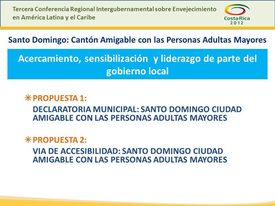 Tercera Conferencia Regional Intergubernamental sobre Envejecimiento en América Latina y el Caribe Santo Domingo: Cantón Amigable con las Personas Adultas Mayores Acercamiento, sensibilización y liderazgo de parte del gobierno local PROPUESTA 1: DECLARATORIA MUNICIPAL: SANTO DOMINGO CIUDAD AMIGABLE CON LAS PERSONAS ADULTAS MAYORES PROPUESTA 2: VIA DE ACCESIBILIDAD: SANTO DOMINGO CIUDAD AMIGABLE CON LAS PERSONAS ADULTAS MAYORES