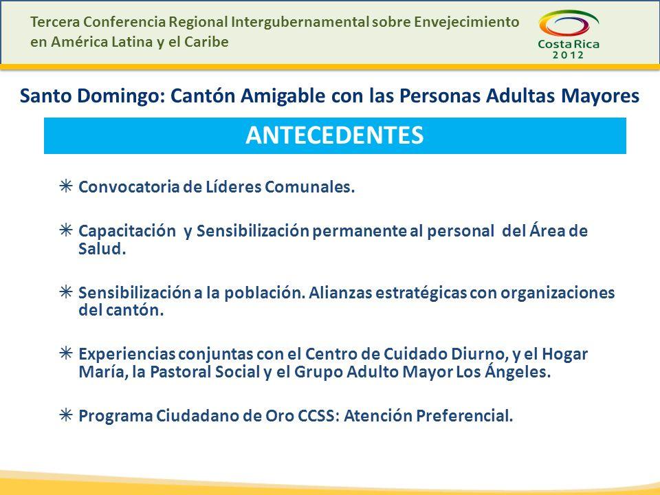Tercera Conferencia Regional Intergubernamental sobre Envejecimiento en América Latina y el Caribe Santo Domingo: Cantón Amigable con las Personas Adultas Mayores ANTECEDENTES Convocatoria de Líderes Comunales.