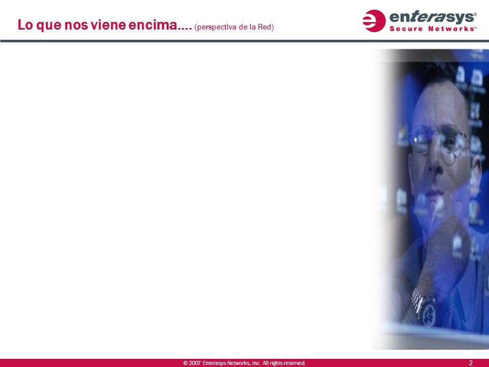 © 2007 Enterasys Networks, Inc. All rights reserved. Incremento exigencias en las comunicaciones (SLAs) ­ De la mesa de reuniones + pizarra-> videocon