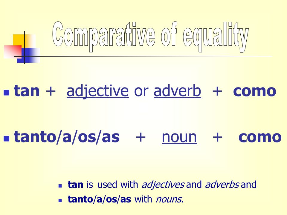 tan + adjective or adverb + como tanto/a/os/as + noun + como tan is used with adjectives and adverbs and tanto/a/os/as with nouns.