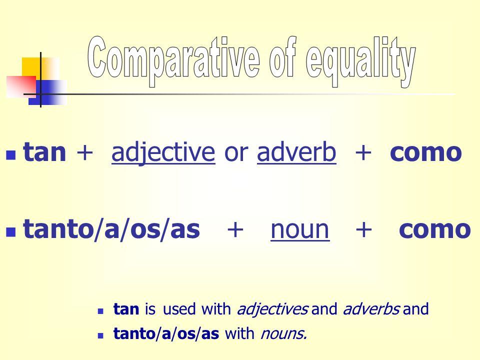 tan + adjective or adverb + como tanto/a/os/as + noun + como tan is used with adjectives and adverbs and tanto/a/os/as with nouns.