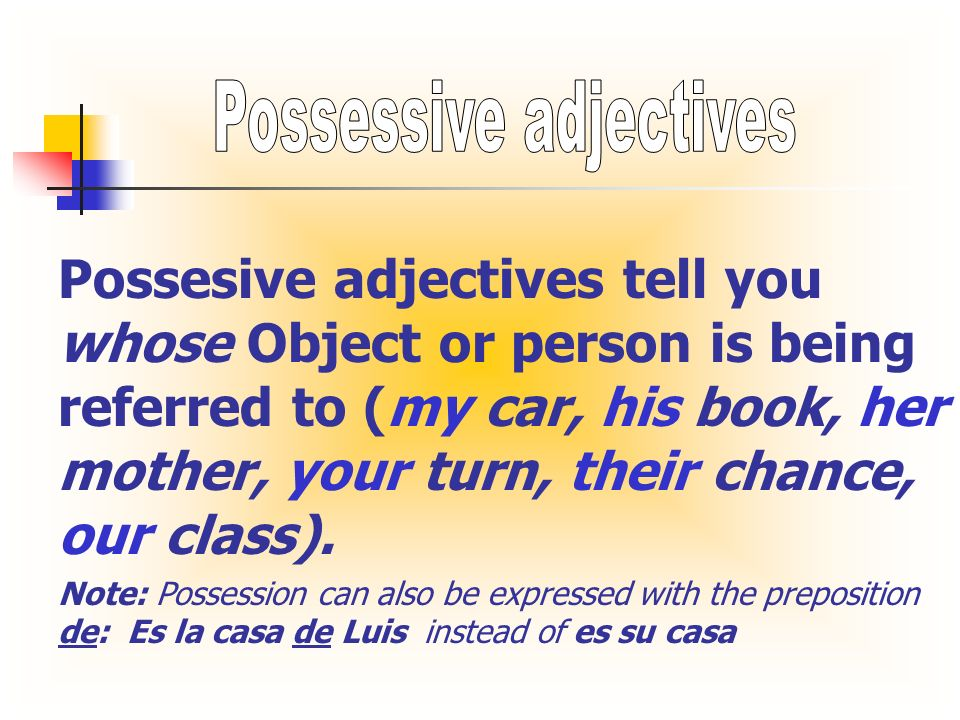Possesive adjectives tell you whose Object or person is being referred to (my car, his book, her mother, your turn, their chance, our class). Note: Po