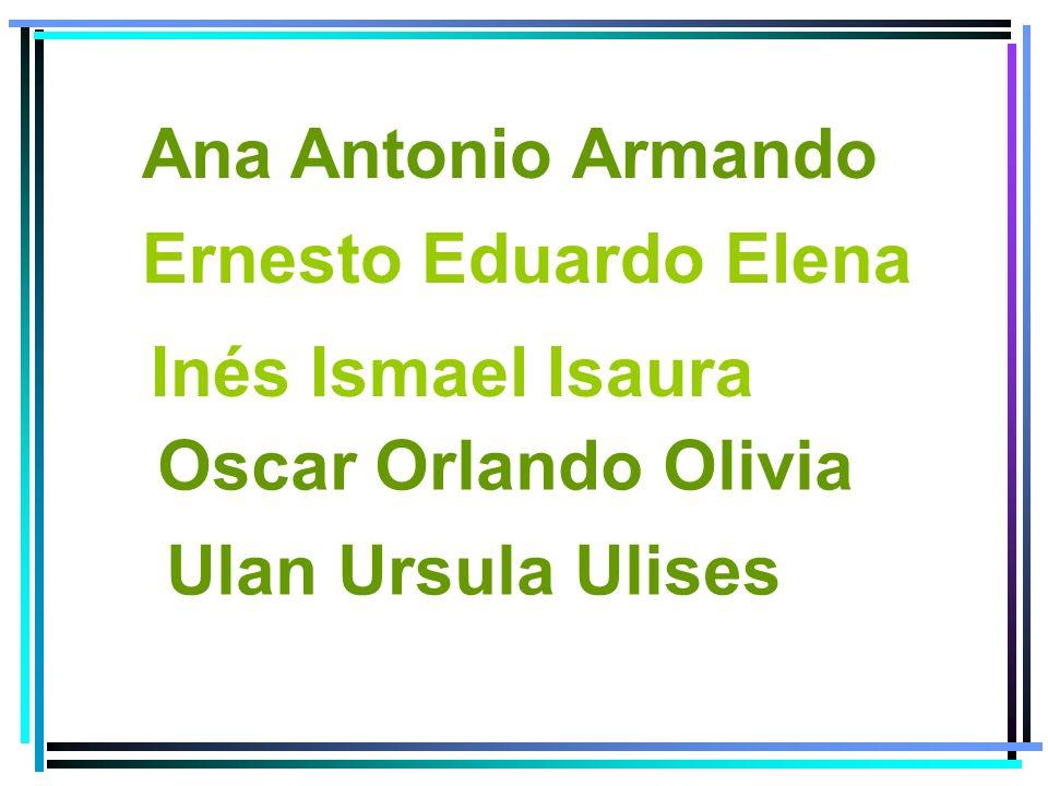 Ana Antonio Armando Ernesto Eduardo Elena Inés Ismael Isaura Oscar Orlando Olivia Ulan Ursula Ulises