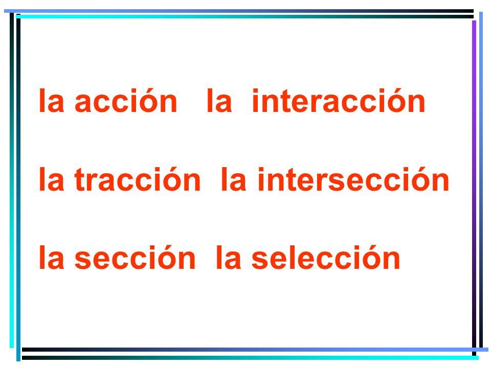 la acción la interacción la tracción la intersección la sección la selección