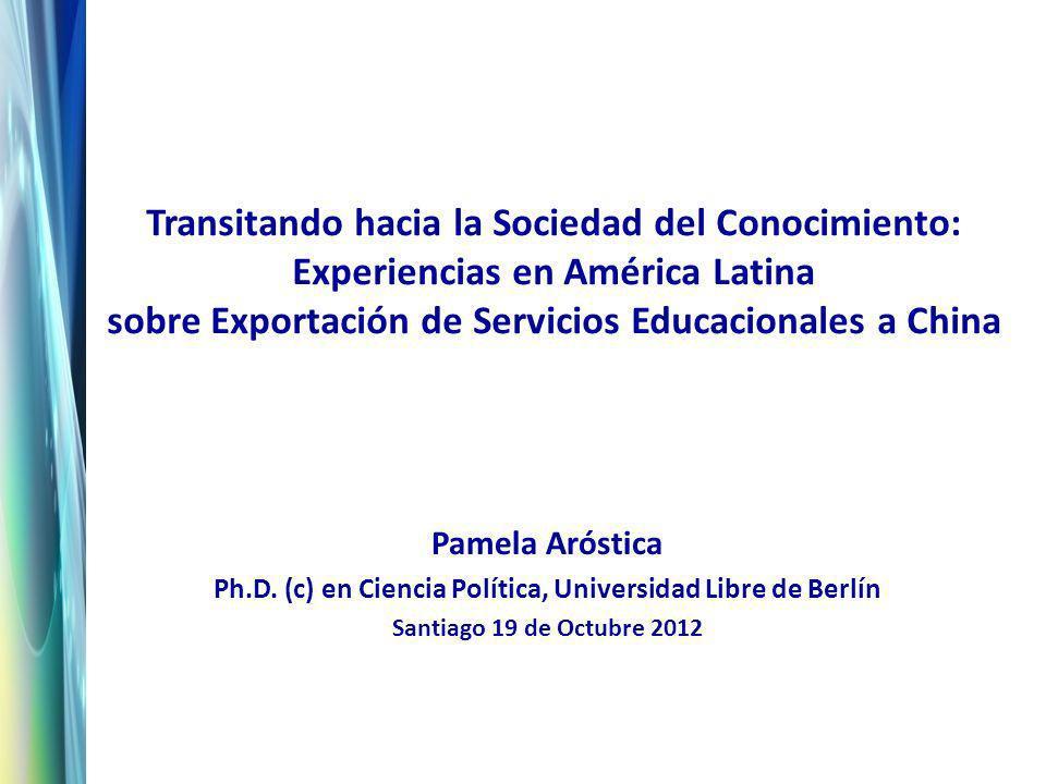 Transitando hacia la Sociedad del Conocimiento: Experiencias en América Latina sobre Exportación de Servicios Educacionales a China Pamela Aróstica Ph.D.