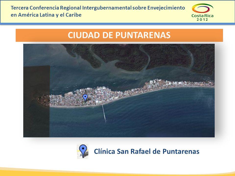 Tercera Conferencia Regional Intergubernamental sobre Envejecimiento en América Latina y el Caribe CIUDAD DE PUNTARENAS Clínica San Rafael de Puntaren