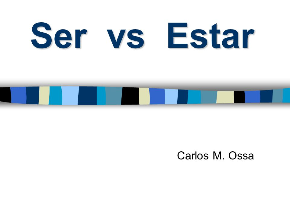 Ser vs Estar Carlos M. Ossa