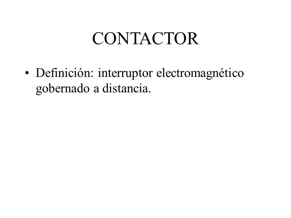 CONTACTOR Definición: interruptor electromagnético gobernado a distancia.